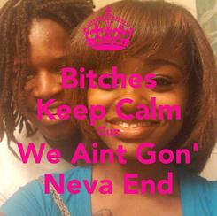 Poster: Bitches Keep Calm Cuz We Aint Gon' Neva End