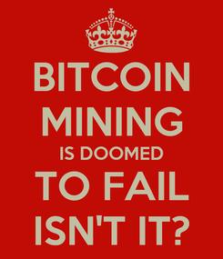 Poster: BITCOIN MINING IS DOOMED TO FAIL ISN'T IT?
