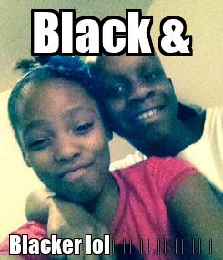Poster: Black & Blacker lol😄😄😄😄😄😄