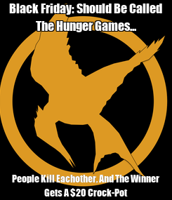 Poster: Black Friday: Should Be Called The Hunger Games... People Kill Eachother, And The Winner Gets A $20 Crock-Pot