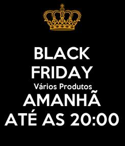 Poster: BLACK FRIDAY Vários Produtos AMANHÃ ATÉ AS 20:00