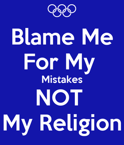 Poster: Blame Me For My  Mistakes NOT  My Religion