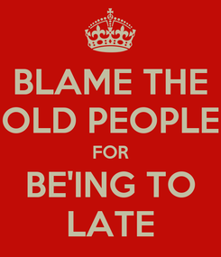 Poster: BLAME THE OLD PEOPLE FOR BE'ING TO LATE