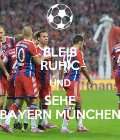 Poster: BLEIB RUHIC UND SEHE BAYERN MÜNCHEN