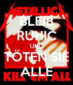 Poster: BLEIB RUHIC UND TÖTEN SIE ALLE
