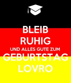 Poster: BLEIB RUHIG UND ALLES GUTE ZUM  GEBURTSTAG LOVRO