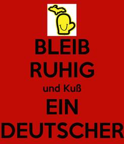 Poster: BLEIB RUHIG und Kuß EIN DEUTSCHER