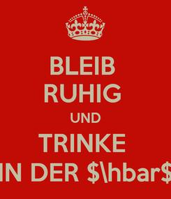 Poster: BLEIB  RUHIG  UND TRINKE  IN DER $\hbar$