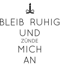 Poster: BLEIB  RUHIG UND ZÜNDE MICH AN