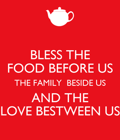 Poster: BLESS THE FOOD BEFORE US THE FAMILY  BESIDE US AND THE LOVE BESTWEEN US