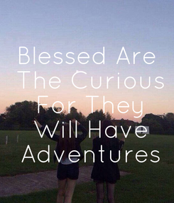 Poster: Blessed Are  The Curious  For They  Will Have  Adventures