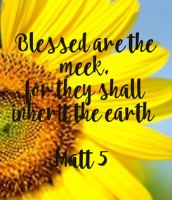 Poster: Blessed are the  meek,  for they shall  inherit the earth     Matt 5
