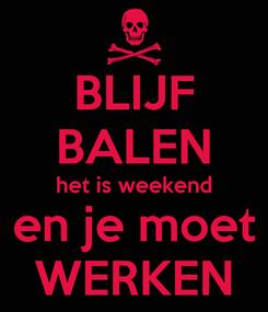 Poster: BLIJF BALEN het is weekend en je moet WERKEN