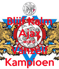Poster: Blijf Kalm Ajax word  Vanzelf Kampioen