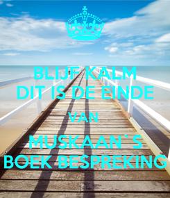 Poster: BLIJF KALM DIT IS DE EINDE VAN  MUSKAAN`S BOEK BESPREKING