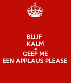 Poster: BLIJF  KALM EN GEEF ME EEN APPLAUS PLEASE