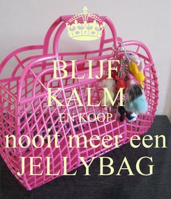 Poster: BLIJF KALM EN KOOP nooit meer een JELLYBAG