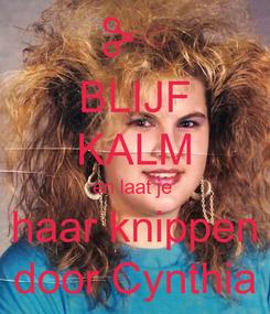 Poster: BLIJF KALM en laat je  haar knippen door Cynthia
