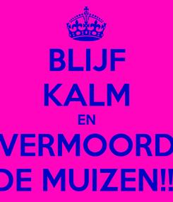 Poster: BLIJF KALM EN VERMOORD DE MUIZEN!!!