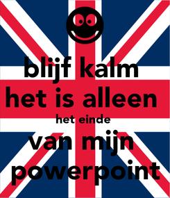 Poster: blijf kalm  het is alleen  het einde  van mijn  powerpoint