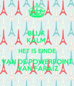 Poster: BLIJF  KALM  HET IS EINDE  VAN DE POWERPOINT   VAN FARAIZ