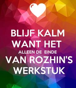 Poster: BLIJF KALM WANT HET  ALLEEN DE  EINDE  VAN ROZHIN'S  WERKSTUK