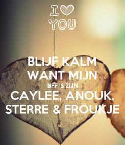 Poster: BLIJF KALM WANT MIJN BFF´S ZIJN CAYLEE, ANOUK, STERRE & FROUKJE