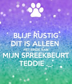 Poster: BLIJF RUSTIG DIT IS ALLEEN  HET EINDE VAN MIJN SPREEKBEURT TEDDIE ._.