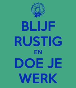 Poster: BLIJF RUSTIG EN DOE JE WERK