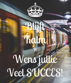 Poster: Blijft Kalm Ik Wens jullie Veel SUCCES!