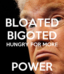 Poster: BLOATED BIGOTED HUNGRY FOR MORE  POWER