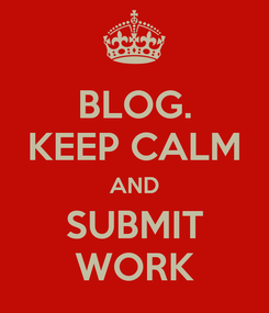 Poster: BLOG. KEEP CALM AND SUBMIT WORK