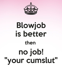 "Poster: Blowjob is better then  no job!   ""your cumslut"""