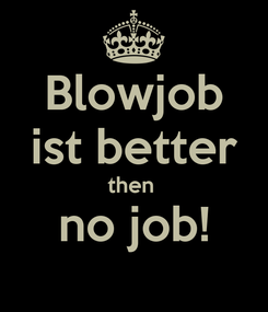 Poster: Blowjob ist better then  no job!