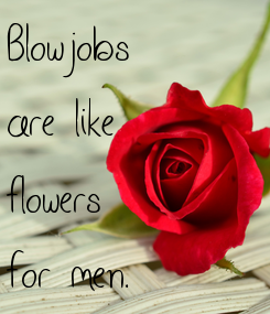 Poster: Blowjobs are like flowers for men.