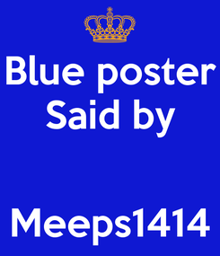 Poster: Blue poster Said by   Meeps1414