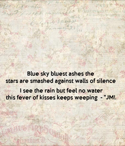 """Poster: Blue sky bluest ashes the  stars are smashed against walls of silence  I see the rain but feel no water this fever of kisses keeps weeping  - """"JM!."""