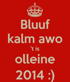 Poster: Bluuf kalm awo 't is olleine 2014 :)
