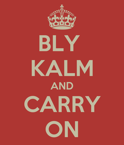 Poster: BLY  KALM AND CARRY ON