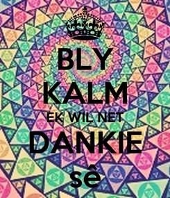Poster: BLY KALM EK WIL NET DANKIE sê