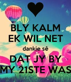 Poster: BLY KALM EK WIL NET dankie sê DAT JY BY MY 21STE WAS