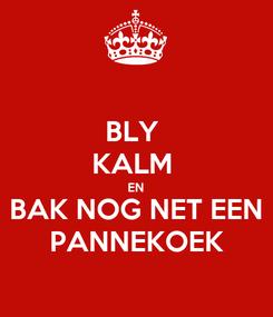 Poster: BLY  KALM  EN BAK NOG NET EEN PANNEKOEK