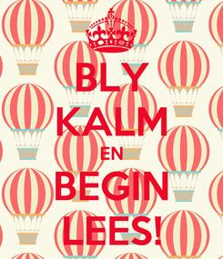 Poster: BLY KALM EN BEGIN LEES!