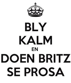 Poster: BLY KALM EN  DOEN BRITZ SE PROSA