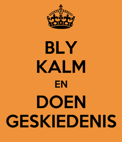 Poster: BLY KALM EN DOEN GESKIEDENIS