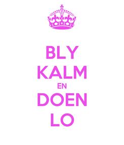 Poster: BLY KALM EN DOEN LO