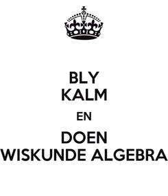 Poster: BLY KALM EN DOEN WISKUNDE ALGEBRA