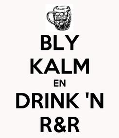 Poster: BLY KALM EN DRINK 'N R&R