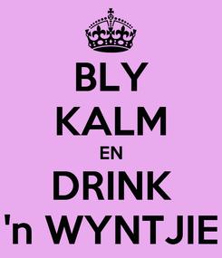 Poster: BLY KALM EN DRINK 'n WYNTJIE