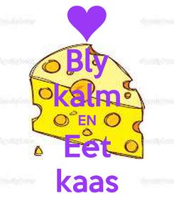 Poster: Bly kalm EN Eet kaas